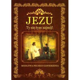 Jezu, Ty się tym zajmij! Modlitwa pełnego zawierzenia